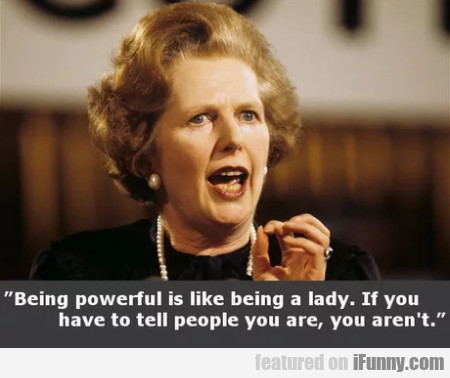 Being Powerful Is Like Being A Lady. If You...