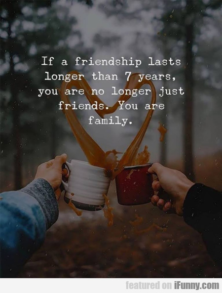 If A Friendship Lasts Longer Than 7 Years...