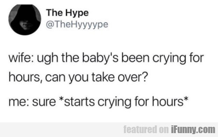 Wife Ugh The Baby's Been Crying For Hours...