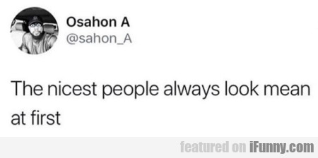 The nicest people always look mean at first...
