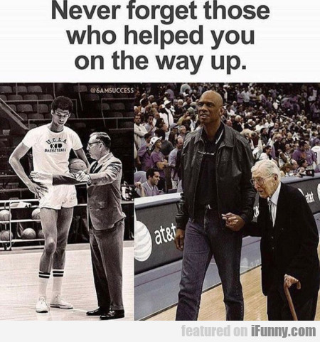 Never Forget Those Who Helped You On The...