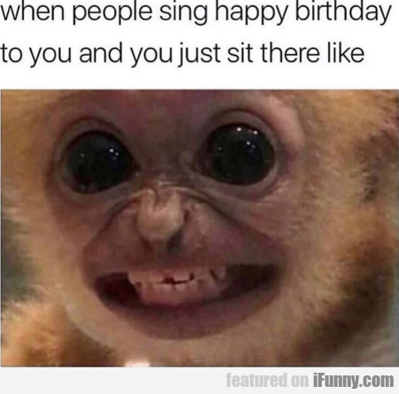 When people sing happy birthday to you and...