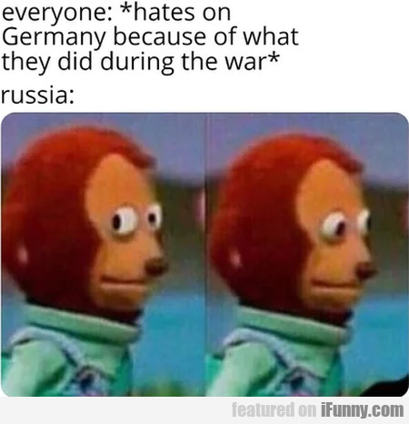 Everyone - Hates On Germany Because Of What...