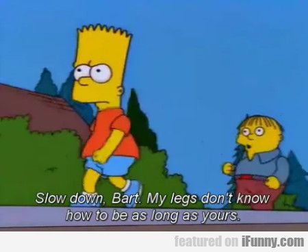 Slow down Bart, my legs don't know how...
