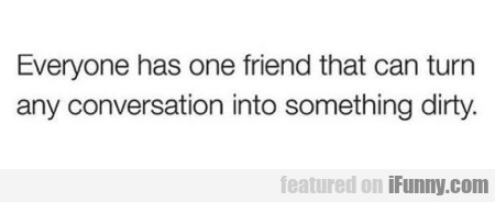 Everyone has one friend that can turn any...
