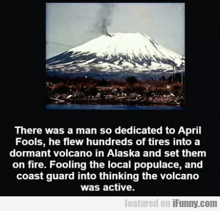 There Was A Man So Dedicated To April Fools...