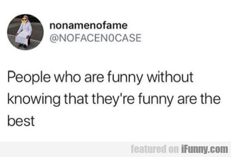 People Who Are Funny Without Knowing...