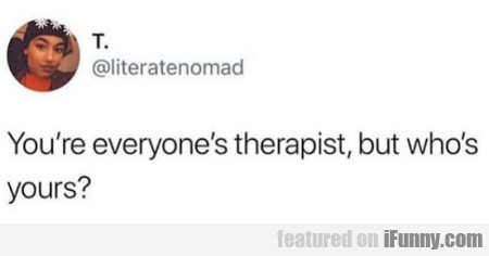 You're Everyone's Therapist, But Who's Yours...