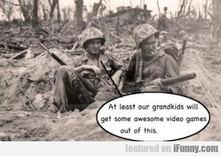 At Least Our Grandkids Will Get Some Awesome...