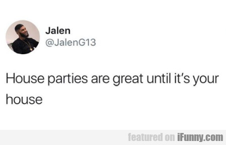 House Parties Are Great Until It's Your House...