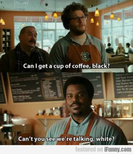 Can I Get A Cup Of Coffee, Black - Can't You...