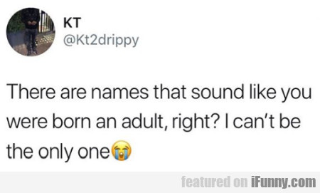 There Are Names That Sound Like You Were Born...
