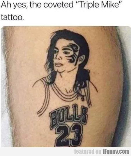 Ah Yes, The Coveted Triple Mike Tattoo