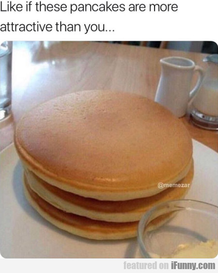 Like If These Pancakes Are More Attractive Than...