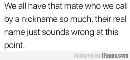 We all have that mate who we call...