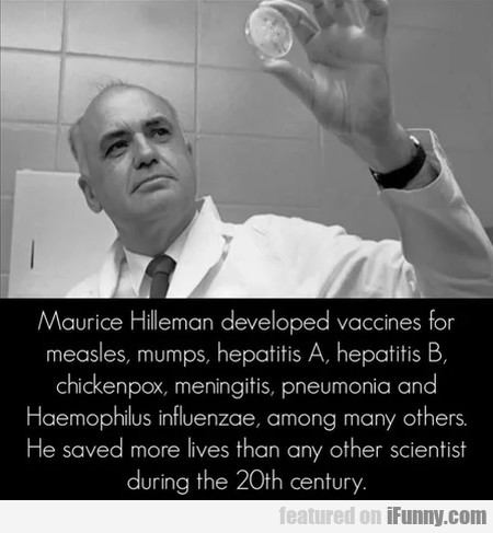 Maurice Hilleman Developed Vaccines For Measles...