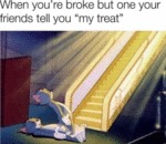 When You're Broke But One Your Friends Tell...