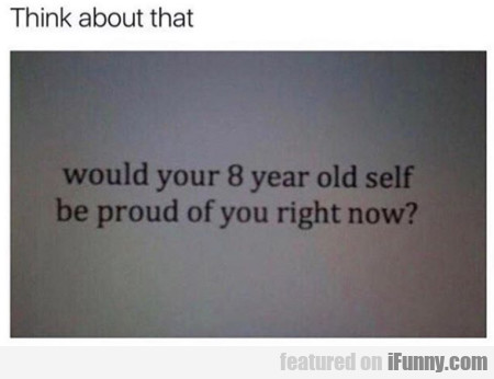 Think about that would your 8 year old self...