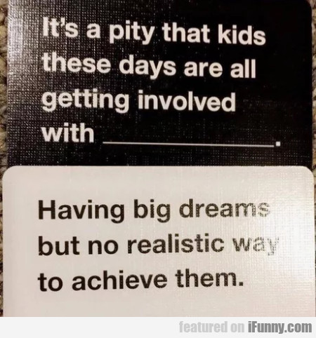 It's a pity that kids these days are all...