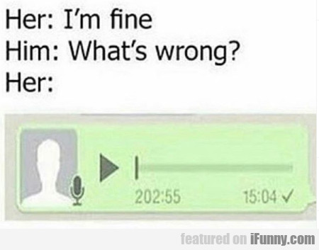 Her - I'm fine - Him - What's wrong?