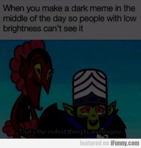 When You Make A Dark Meme In The Middle Of...