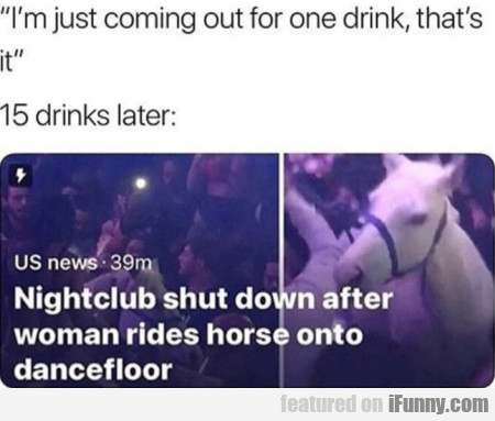 I'm just coming out for one drink, that's it...