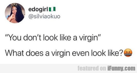 You Don't Look Like A Virgin...