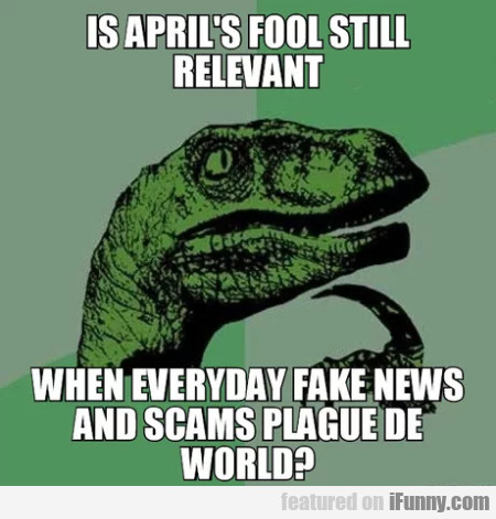 Is April's Fool Still Relevant - When Everyday...