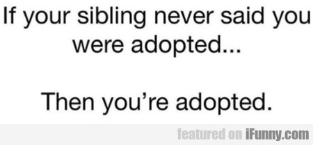 If your sibling never said you were adopted