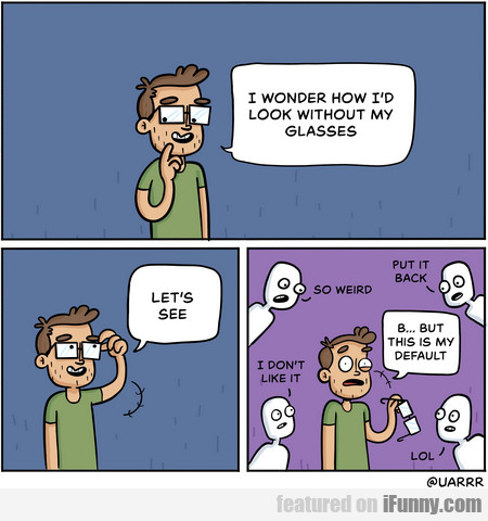 I Wonder How I'd Look Without My Glasses...