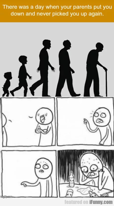 There was a day when your parents put you...