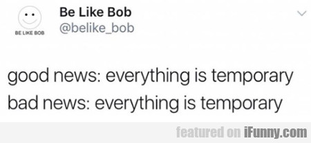 Good News Everything Is Temporary