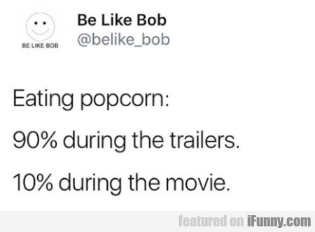 Eating Popcorn 90% During The Trailers...