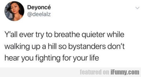 Y'all ever try to breath quieter while walking...