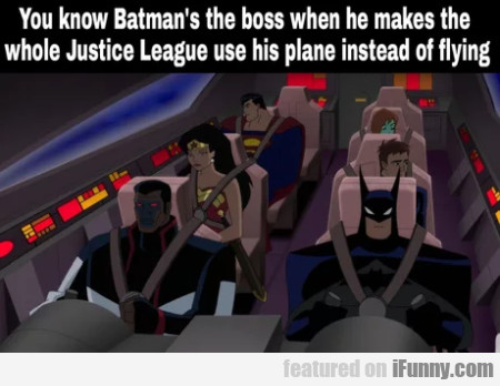 You know Batman's the boss when he makes the...