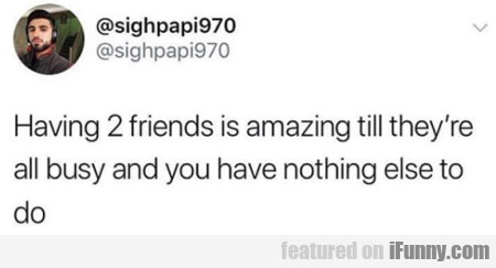 Having 2 Friends Is Amazing Till They're All Busy