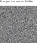 Does Your Foot Ever Feels Like