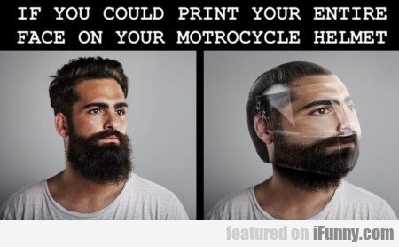 If You Could Print Your Entire Face On Your...