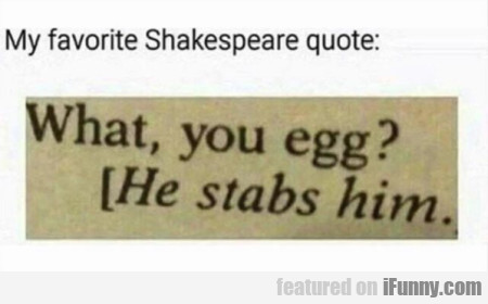 My Favorite Shakespeare Quote What, You Egg