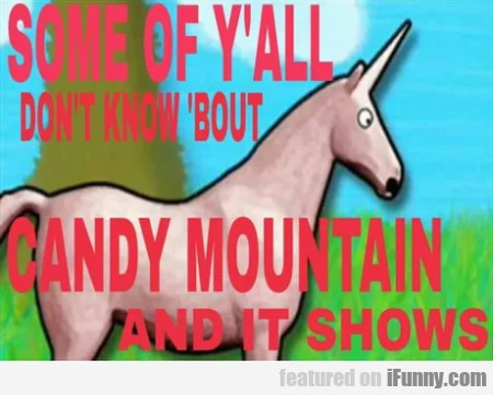 Some of y'all don't know 'bout Candy Mountain