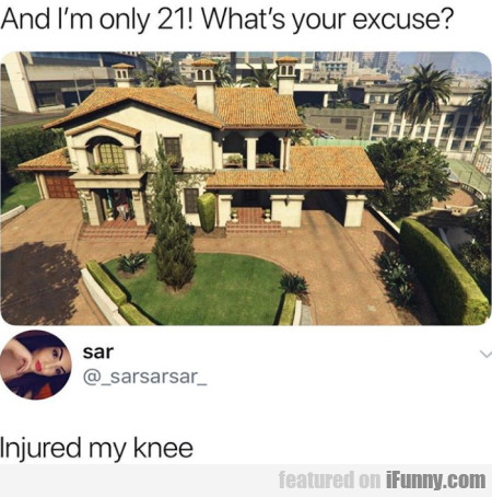 And I'm only 21! What's your excuse - Injured