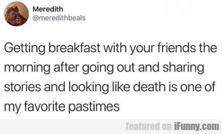 Getting breakfast with your friends the morning...