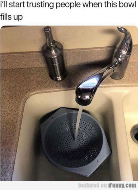 I'll start trusting people when this bowl fills up