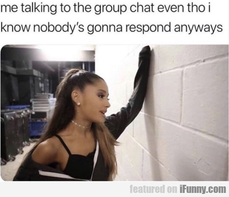Me Talking To The Group Chat Even Tho I Know
