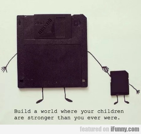 Build A World Where Your Children Are Stronger...