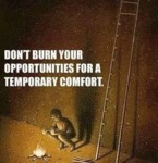 Don't Burn Your Opportunities For A Temporary