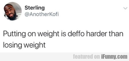 Putting On Weight Is Deffo Harder Than Losing...