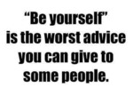 Be Yourself Is The Worst Advice