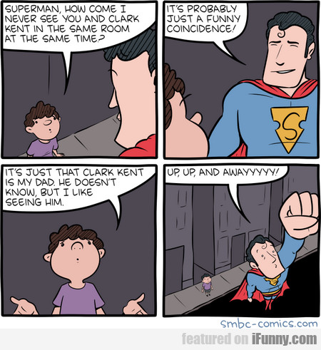 Superman, How Come I Never See You And Clark Kent.