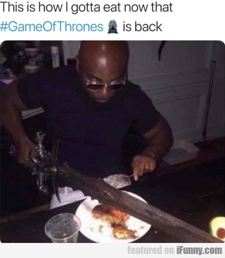 This is how I gotta eat now that GameOfThrones